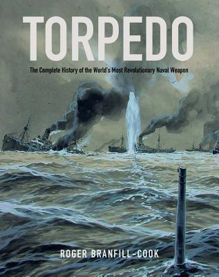 Torpedo  The Complete History of the World's Most Revolutionary Naval Weapon
