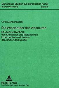 Die Wiederkehr Des Absoluten: Studien Zur Symbolik Des Kristallinen Und Metallischen In Der Deutschen Literatur Der Jahrhundertwende (Munchener Studien ... Kultur In Deutschland)