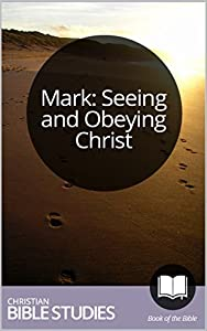 Mark: Seeing and Obeying Christ: 4 Session Bible Study: Help your group explore the ways Jesus turned things upside down when he came to Earth. (Study Through the Bible Book 71)