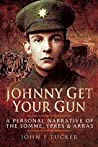Johnny Get Your Gun: A personal narrative of the Somme, Ypres and Arras
