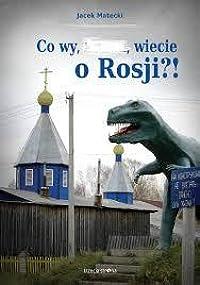 Co wy, ... , wiecie o Rosji?!