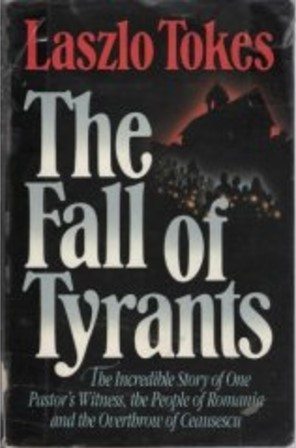 The Fall of Tyrants: The Incredible Story of One Pastor's Witness, the People of Romania, and the Overthrow of Ceausescu