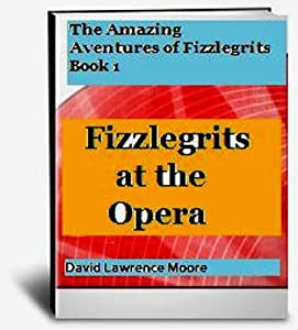 The Amazing Advertures of Fizzlegrits (Fizzlegrits at the Opera Book 1)