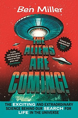 The Aliens Are Coming! The Exciting and Extraordinary Science Behind Our Search for Life in the Universe