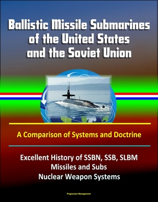 Ballistic Missile Submarines of the United States and the Soviet Union: A Comparison of Systems and Doctrine - Excellent History of SSBN, SSB, SLBM Missiles and Subs, Nuclear Weapon Systems