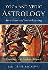 Yoga and Vedic Astrology: Sister Science of Spiritual Healing (Essentials of Vedic Astrology Book 1)