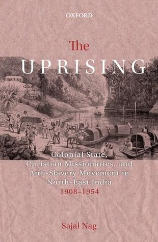 The Uprising: Colonial State, Christian Missionaries, and Anti-Slavery Movement in North-East India (1908-1954)
