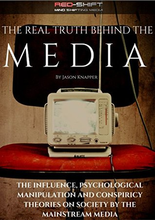 The Real Truth Behind The Media: A Brief Look At The Influence, Psychological Manipulation And Conspiracy Theories On Society By The Mainstream Media