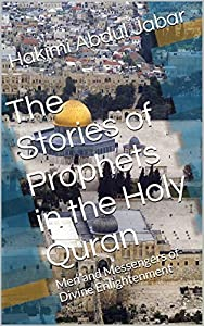 The Stories of Prophets in the Holy Quran: Men and Messengers of Divine Enlightenment