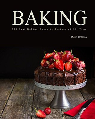 Baking: 300 Best Baking Desserts Recipes Of All Time (Baking Cookbooks, Baking Recipes, Baking Books, Desserts, Cakes, Chocolate, Cookies)