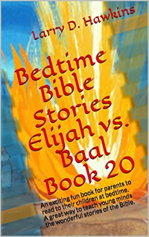 Bedtime Bible Stories Elijah vs. Baal Book 20: An exciting fun book for parents to read to their children at bedtime. A great way to teach young minds the wonderful stories of the Bible.