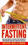 Intermittent Fasting: Gain Lean Muscle, Achieve the Physique of Your Dreams and Live a Healthy Lifestyle