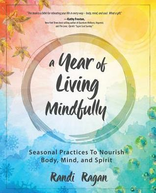 A Year of Living Mindfully: Seasonal Practices to Nourish Body Mind and Spirit