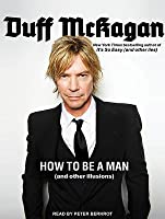 How to Be a Man: And Not to Screw It Up (and Other Illusions)
