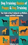 Dog Training: Basics of Puppy and Dog Training - Your Full Guide to Dog Training (Dogs, House breaking, Dog, Housebreaking, Dog Treats, Dog books)
