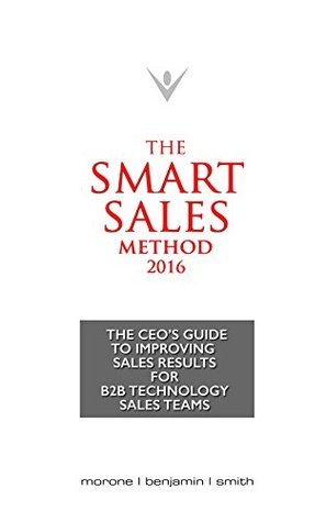 The Smart Sales Method 2016: The CEO's Guide To Improving Sales Results For B2B Technology Sales Teams