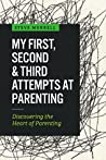 My First, Second & Third Attempts at Parenting: Discovering the Heart of Parenting