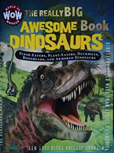 The Really Big Awesome Book Dinosaurs:  Flesh-Eaters, Plant-Eaters, Duckbills, Boneheads, and Armored Dinosaurs