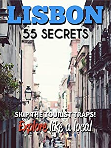 Lisbon 55 Secrets - The Locals Travel Guide For Your Trip to Lisbon (Portugal): Skip the tourist traps and explore like a local : Where to Go, Eat & Party in Lisbon( Portugal Travel Guide )