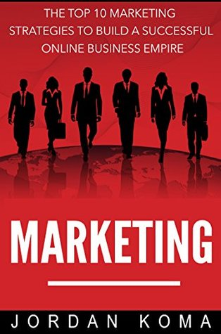 Marketing: The Top 10 Internet Marketing Strategies to Build a Successful Online Business Empire + 2 FREE E-BOOKS (Marketing, Advertising, Online Advertising, Online Marketing, Internet Marketing)