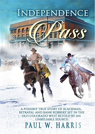 Independence Pass: A possibly true story of blackmail, betrayal and bank robbery set in the old Colorado west retold by an unreliable source