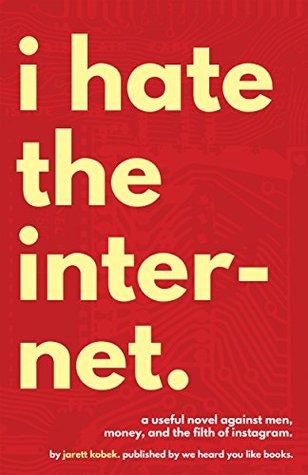 I Hate the Internet by Jarett Kobek