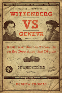Wittenberg vs. Geneva: A Biblical Bout in Seven Rounds on the Doctrines that Divide