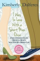I Was in Love with a Short Man Once: And Other Tales from a Crazy Southern Irish Gal