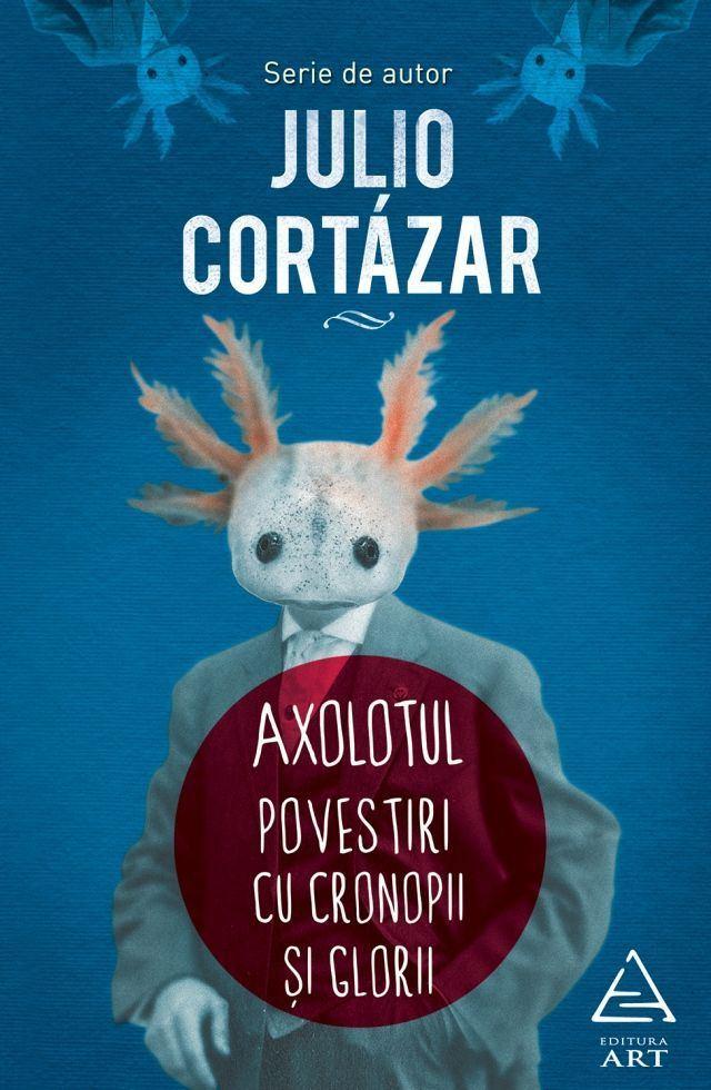 Axolotul. Povestiri cu cronopi şi glorii