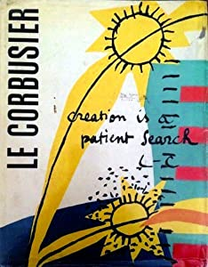 Le Corbusier: Creation is a Patient Search