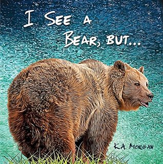I See a Bear, but... by K.A. Morgan