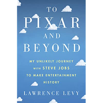 To Pixar and Beyond: My Unlikely Journey with Steve Jobs to