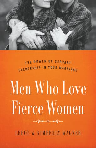 Men Who Love Fierce Women: The Power of Servant Leadership in Your Marriage