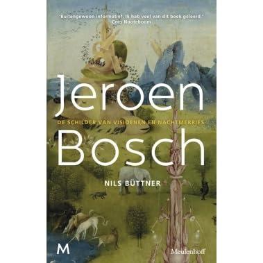 Jeroen Bosch De Schilder Van Visioenen En Nachtmerries By