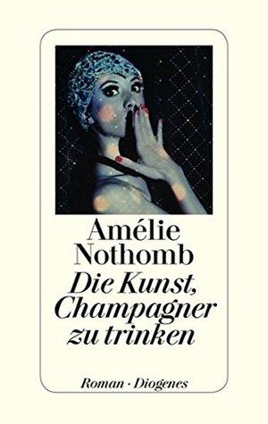 Die Kunst, Champagner zu trinken by Amélie Nothomb
