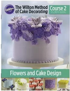 The Wilton Method of Cake Decorating Course 2 Student Guide:  Flowers & Cake Design