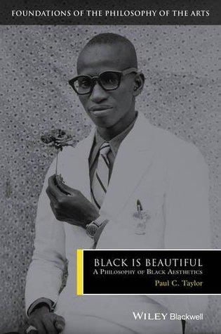 Black Is Beautiful: A Philosophy of Black Aesthetics by Paul