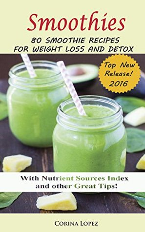 Smoothies: 80 Smoothie Recipes for Weight Loss and Detox. (Smoothie for Weight Loss, Detox, Green Smoothies, Anti-Oxidant, Anti-Inflammatory, Anti Aging, Energy, Cleanse and Health)