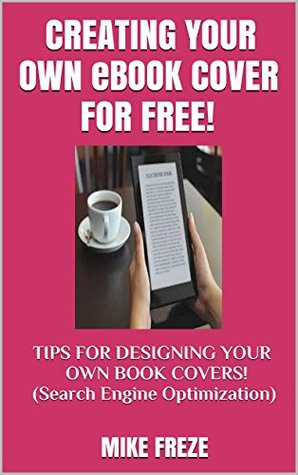 CREATING YOUR eBOOK COVER FOR FREE!: TIPS FOR DESIGNING YOUR OWN BOOK COVERS! Cover designs, pictures, placement, more! Search Engine Optimization (Successful Writing Tips 3)