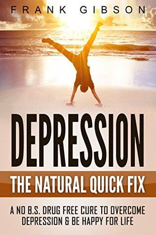 Depression: The Natural Quick Fix: A No B S  Drug Free Cure To