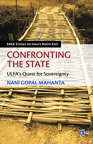 Confronting the State: ULFA's Quest for Sovereignty (SAGE Studies on India's North East)
