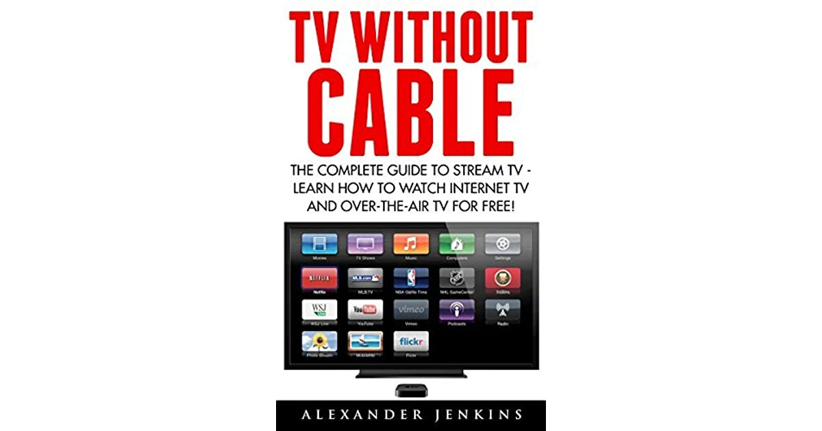 TV Without Cable: The Complete Guide To Stream TV - Learn How To
