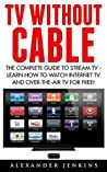 TV Without Cable: The Complete Guide To Stream TV - Learn How To Watch Internet TV And Over-the-Air TV For Free! (Streaming, Streaming Devices, Over-the-Air Free TV)