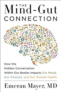 The Mind-Gut Connection: How the Astonishing Dialogue Taking Place in Our Bodies Impacts Health, Weight, and Mood