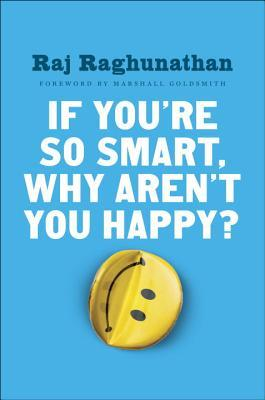 If Youre So Smart Why Arent You Happy  - Raj Raghunathan