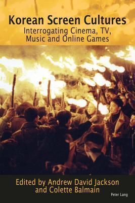 Korean Screen Cultures: Interrogating Cinema, TV, Music and Online Games