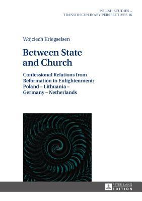 Between State and Church: Confessional Relations from Reformation to Enlightenment: Poland - Lithuania - Germany - Netherlands