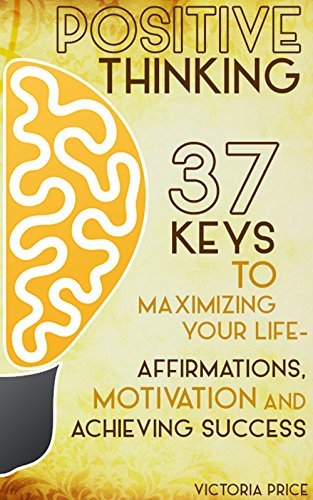 Positive-Thinking-37-Keys-to-Maximizing-Your-Life-Affirmations-Motivation-and-Achieving-Success
