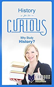 History for the Curious: Why Study History?