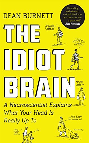 The Idiot Brain. A Neuroscientist Explains What Your Head is Really Up To by Dean Burnett